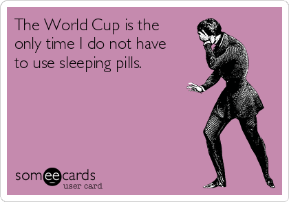 The World Cup is the only time I do not have to use sleeping pills.