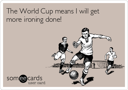 The World Cup means I will get more ironing done!