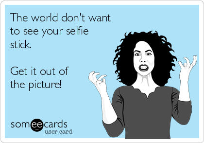The world don't want to see your selfie stick.  Get it out of the picture!