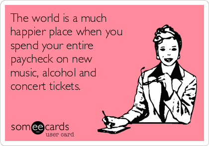 The world is a much happier place when you  spend your entire paycheck on new music, alcohol and concert tickets.