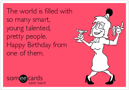 The world is filled with so many smart, young talented, pretty people. Happy Birthday from one of them.