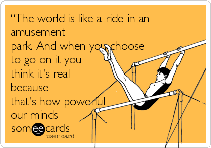 """""""The world is like a ride in an amusement park. And when you choose to go on it you think it's real because that's how powerful our minds"""