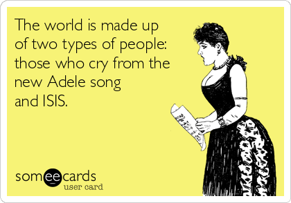 The world is made up of two types of people: those who cry from the new Adele song and ISIS.