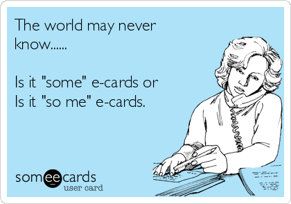 """The world may never know......  Is it """"some"""" e-cards or Is it """"so me"""" e-cards."""