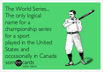 The World Series... The only logical name for a championship series for a sport played in the United States and  occasionally in Canada