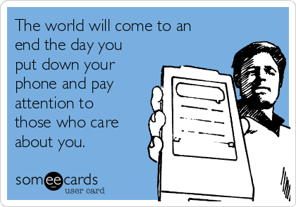 The world will come to an end the day you put down your phone and pay attention to those who care about you.