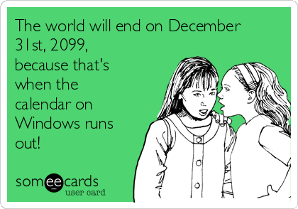 The world will end on December 31st, 2099, because that's  when the calendar on Windows runs out!