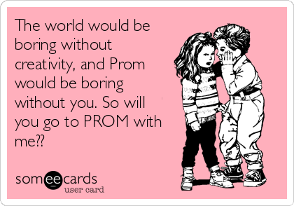 The world would be boring without creativity, and Prom would be boring without you. So will you go to PROM with me??