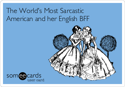 The World's Most Sarcastic American and her English BFF