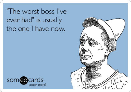 """""""The worst boss I've ever had"""" is usually the one I have now."""