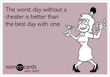 The worst day without a cheater is better than the best day with one.