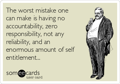 The worst mistake one can make is having no accountability, zero responsibility, not any reliability, and an enormous amount of self entitlement...
