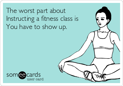The worst part about Instructing a fitness class is You have to show up.