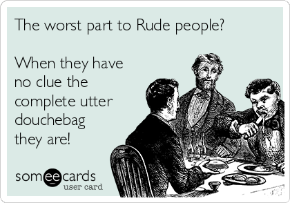 The worst part to Rude people?   When they have no clue the complete utter douchebag they are!