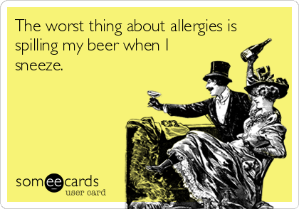 The worst thing about allergies is spilling my beer when I sneeze.