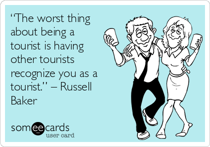 """""""The worst thing about being a tourist is having other tourists recognize you as a tourist."""" – Russell Baker"""
