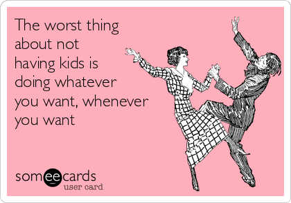 The worst thing about not having kids is doing whatever you want, whenever you want