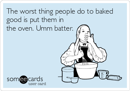 The worst thing people do to baked good is put them in the oven. Umm batter.