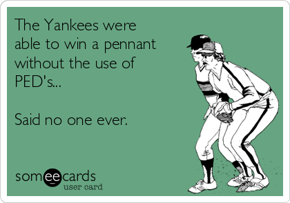 The Yankees were able to win a pennant without the use of PED's...  Said no one ever.