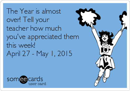 The Year is almost over! Tell your teacher how much you've appreciated them this week! April 27 - May 1, 2015