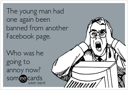 The young man had one again been banned from another Facebook page.   Who was he going to annoy now?