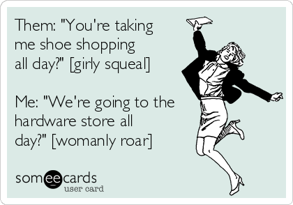"""Them: """"You're taking me shoe shopping all day?"""" [girly squeal]  Me: """"We're going to the hardware store all day?"""" [womanly roar]"""