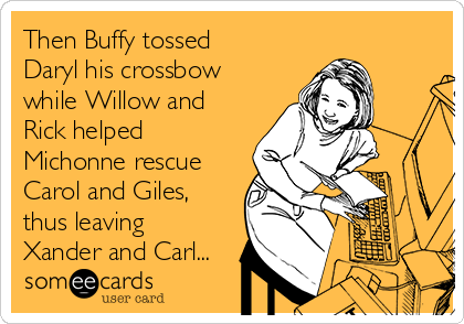 Then Buffy tossed Daryl his crossbow while Willow and Rick helped Michonne rescue Carol and Giles, thus leaving Xander and Carl...