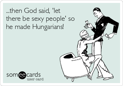...then God said, 'let there be sexy people' so he made Hungarians!