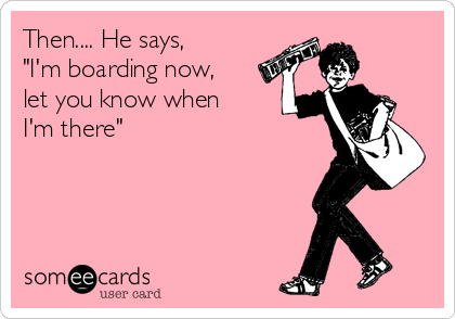 """Then.... He says, """"I'm boarding now, let you know when I'm there"""""""