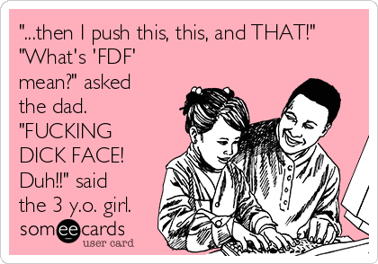 """""""...then I push this, this, and THAT!"""" """"What's 'FDF' mean?"""" asked the dad. """"FUCKING DICK FACE! Duh!!"""" said the 3 y.o. girl."""
