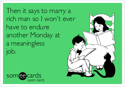 Then it says to marry a rich man so I won't ever have to endure another Monday at a meaningless job.
