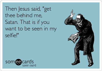 """Then Jesus said, """"get thee behind me, Satan. That is if you want to be seen in my selfie!"""""""