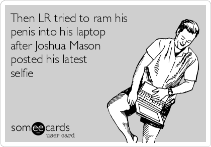 Then LR tried to ram his penis into his laptop after Joshua Mason posted his latest selfie