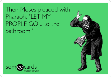 "Then Moses pleaded with Pharaoh, ""LET MY PROPLE GO .. to the bathroom!"""