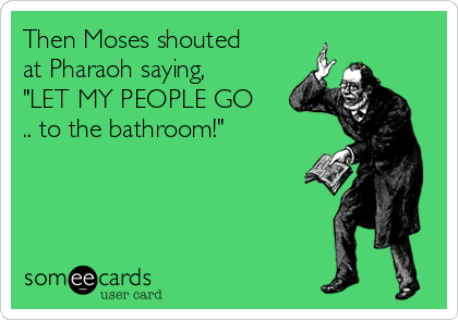 "Then Moses shouted at Pharaoh saying, ""LET MY PEOPLE GO .. to the bathroom!"""