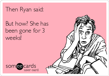 Then Ryan said:  But how? She has been gone for 3 weeks!