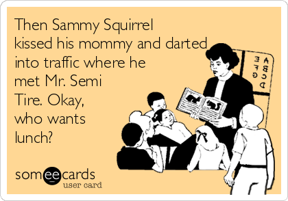 Then Sammy Squirrel kissed his mommy and darted into traffic where he met Mr. Semi Tire. Okay, who wants lunch?