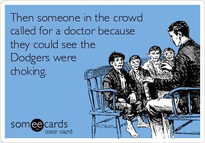 Then someone in the crowd called for a doctor because they could see the Dodgers were choking.