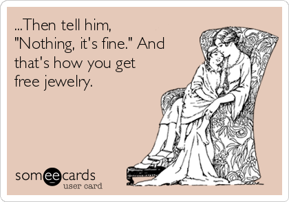 "...Then tell him, ""Nothing, it's fine."" And that's how you get free jewelry."