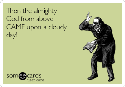 Then the almighty God from above CAME upon a cloudy day!
