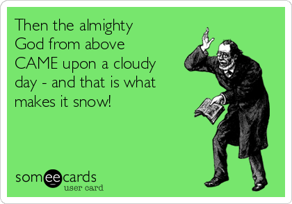 Then the almighty God from above CAME upon a cloudy day - and that is what makes it snow!