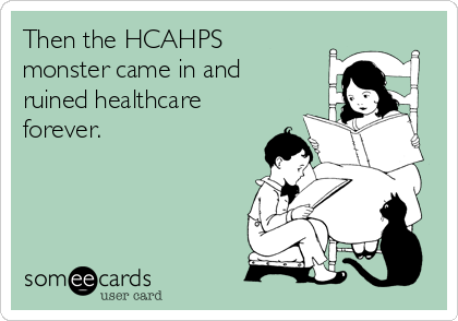 Then the HCAHPS monster came in and ruined healthcare forever.