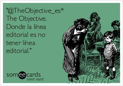 """""""@TheObjective_es* The Objective. Donde la línea editorial es no tener línea editorial."""""""