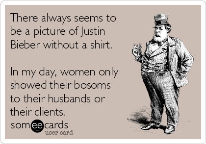 There always seems to be a picture of Justin Bieber without a shirt.  In my day, women only showed their bosoms to their husbands or their clients.