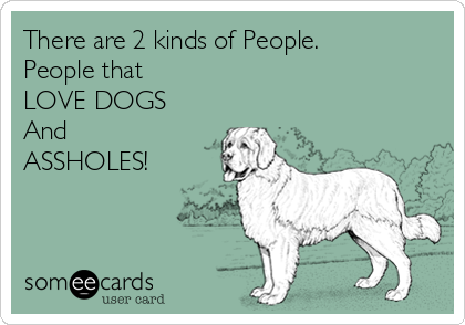 There are 2 kinds of People. People that  LOVE DOGS And ASSHOLES!