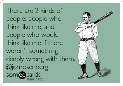 There are 2 kinds of people: people who think like me, and people who would think like me if there weren't something deeply wrong with them. @jonrosenberg