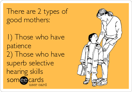 There are 2 types of good mothers:  1) Those who have patience  2) Those who have superb selective hearing skills