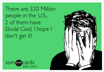 There are 320 Million people in the U.S., 2 of them have Ebola! God, I hope I don't get it!