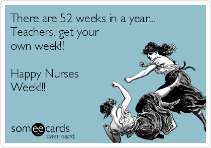 There are 52 weeks in a year... Teachers, get your own week!!  Happy Nurses Week!!!