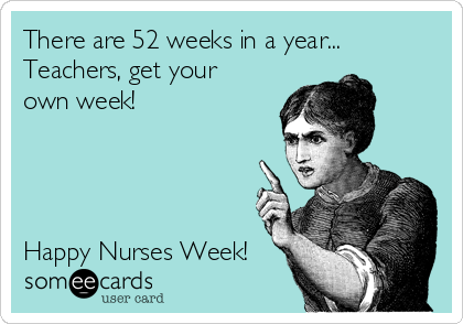 There are 52 weeks in a year... Teachers, get your own week!     Happy Nurses Week!